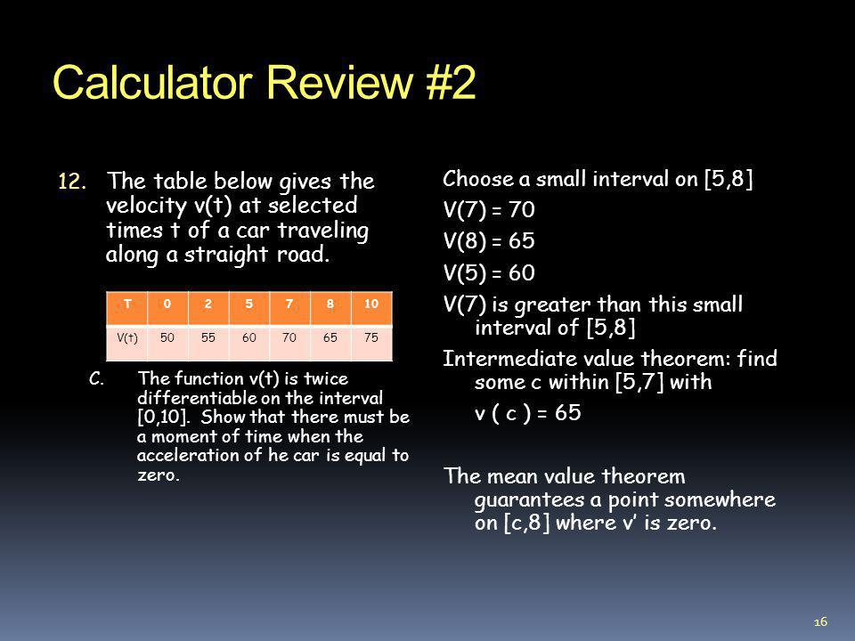 Calculator Review #2 The table below gives the velocity v(t) at selected times t of a car traveling along a straight road.