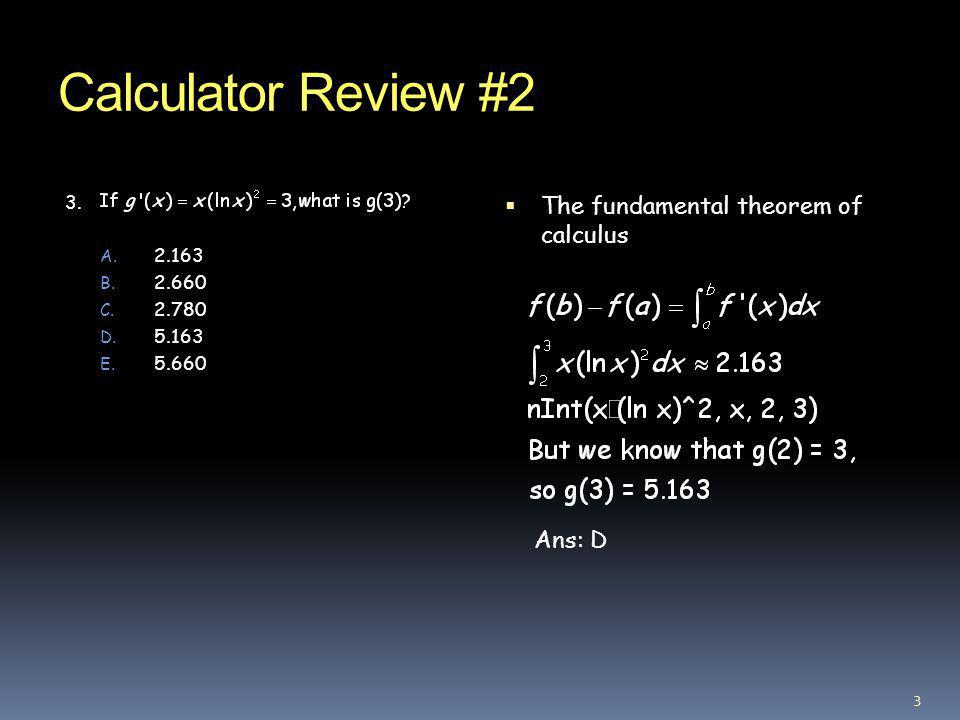 Calculator Review #2 The fundamental theorem of calculus Ans: D 3.