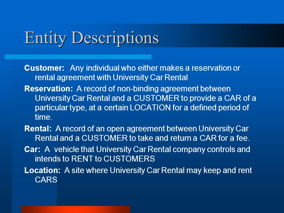 Entity Descriptions Customer: Any individual who either makes a reservation or rental agreement with University Car Rental.