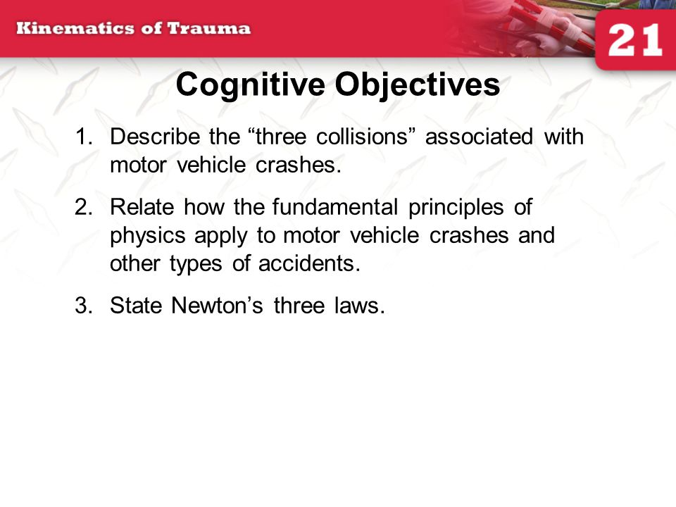 Cognitive Objectives Describe the three collisions associated with motor vehicle crashes.