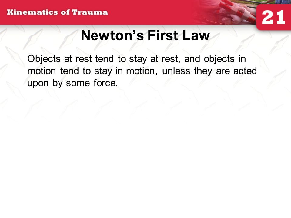 Newton's First Law Objects at rest tend to stay at rest, and objects in motion tend to stay in motion, unless they are acted upon by some force.
