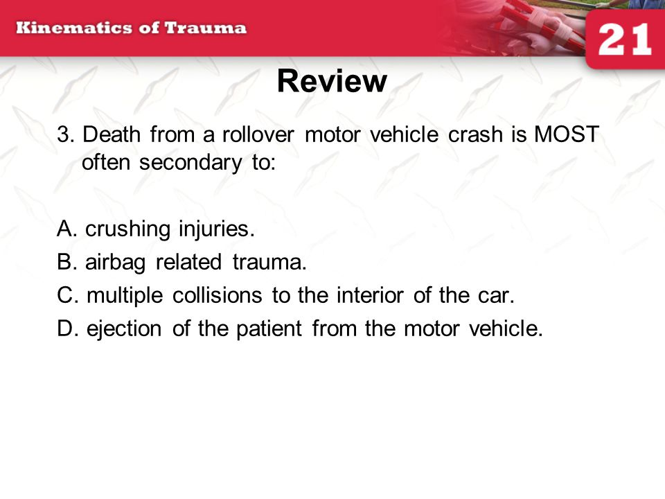 Review 3. Death from a rollover motor vehicle crash is MOST often secondary to: A. crushing injuries.