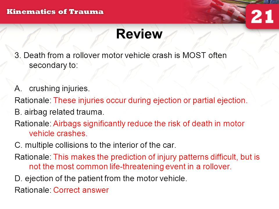 Review 3. Death from a rollover motor vehicle crash is MOST often secondary to: crushing injuries.