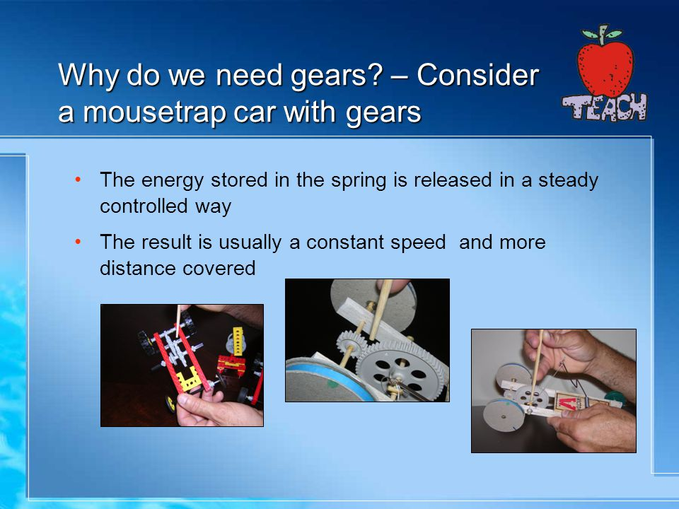 Why do we need gears – Consider a mousetrap car with gears