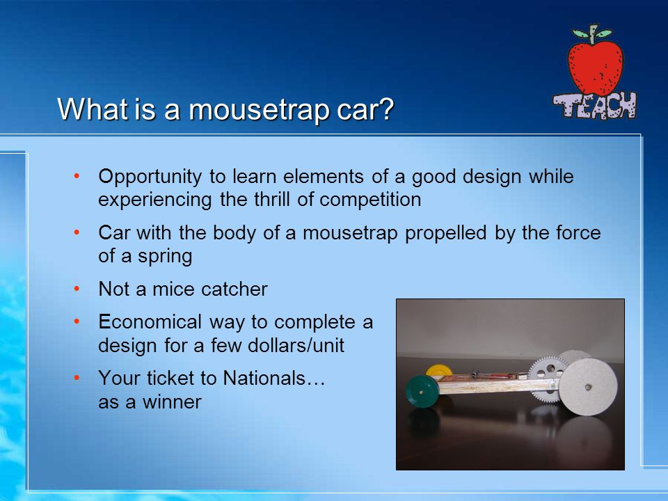 What is a mousetrap car Opportunity to learn elements of a good design while experiencing the thrill of competition.