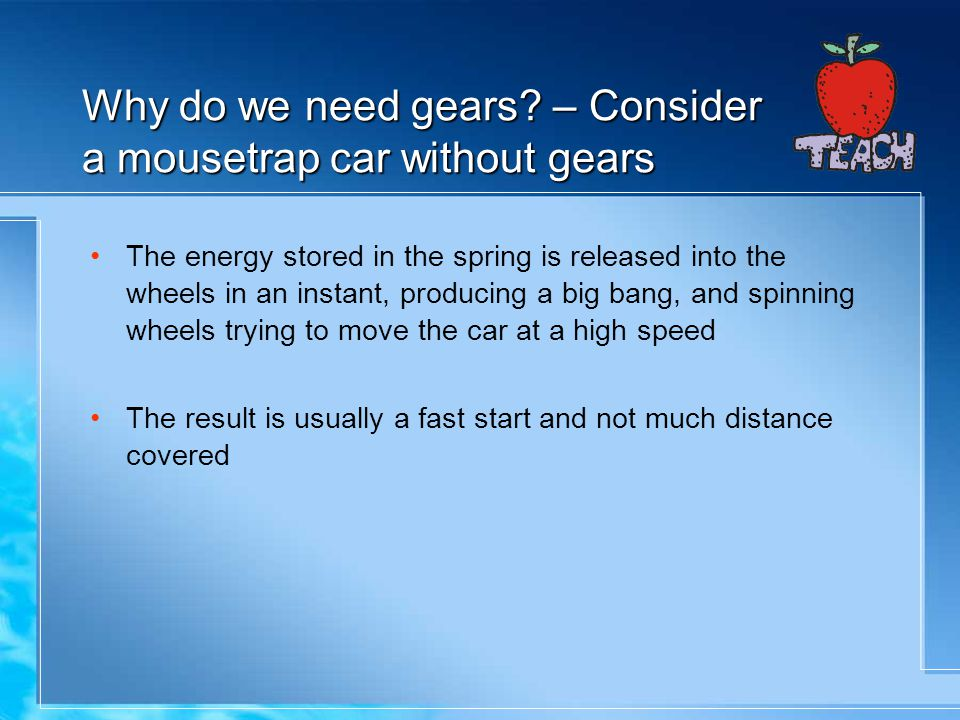 Why do we need gears – Consider a mousetrap car without gears