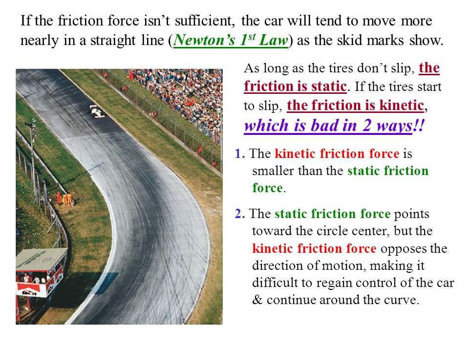 If the friction force isn't sufficient, the car will tend to move more nearly in a straight line (Newton's 1st Law) as the skid marks show.