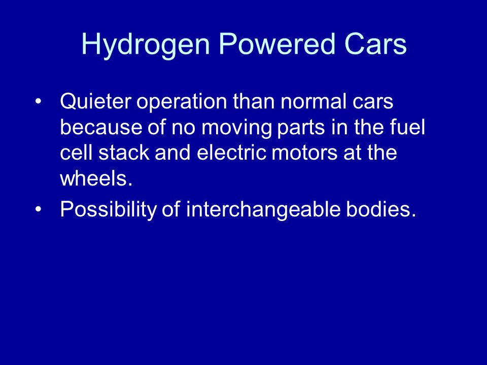 Hydrogen Powered Cars Quieter operation than normal cars because of no moving parts in the fuel cell stack and electric motors at the wheels.
