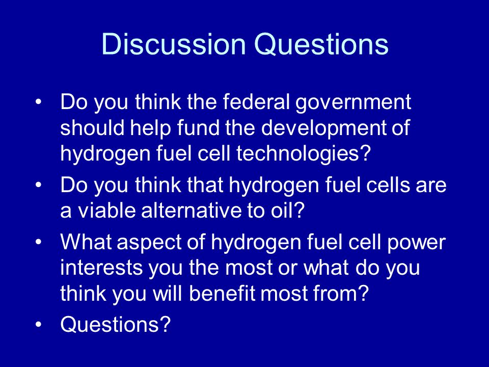 Discussion Questions Do you think the federal government should help fund the development of hydrogen fuel cell technologies