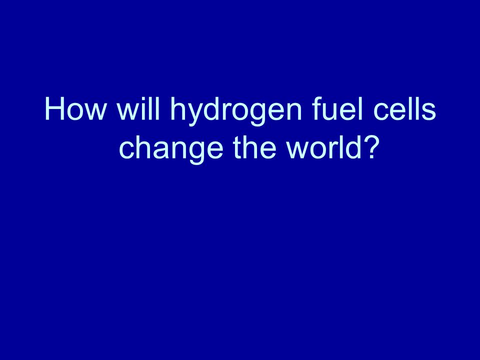 How will hydrogen fuel cells change the world