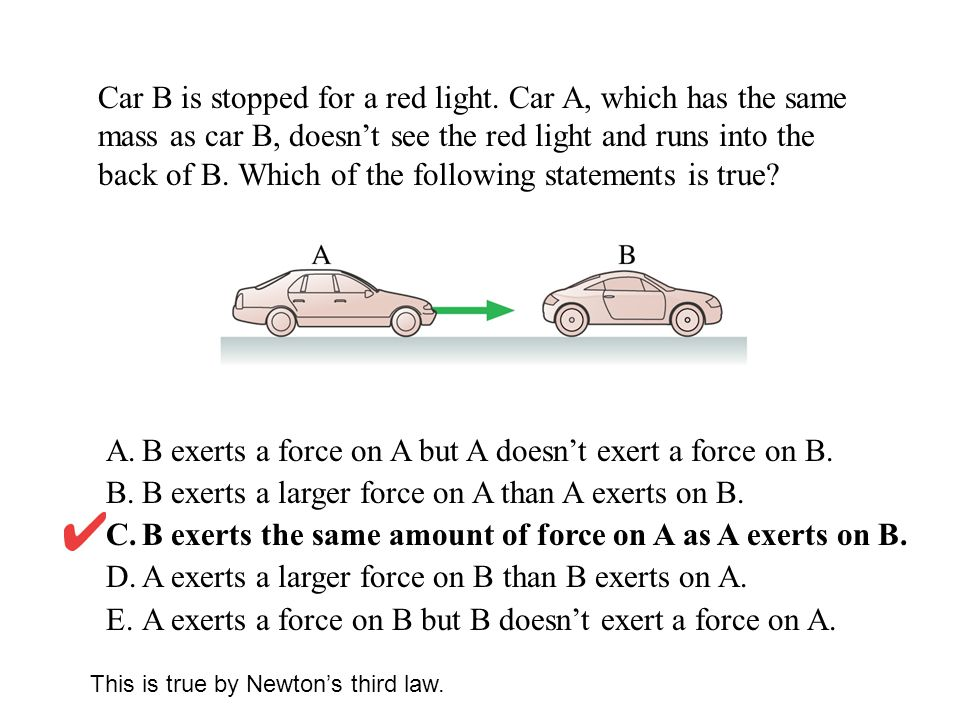 B exerts a force on A but A doesn't exert a force on B.