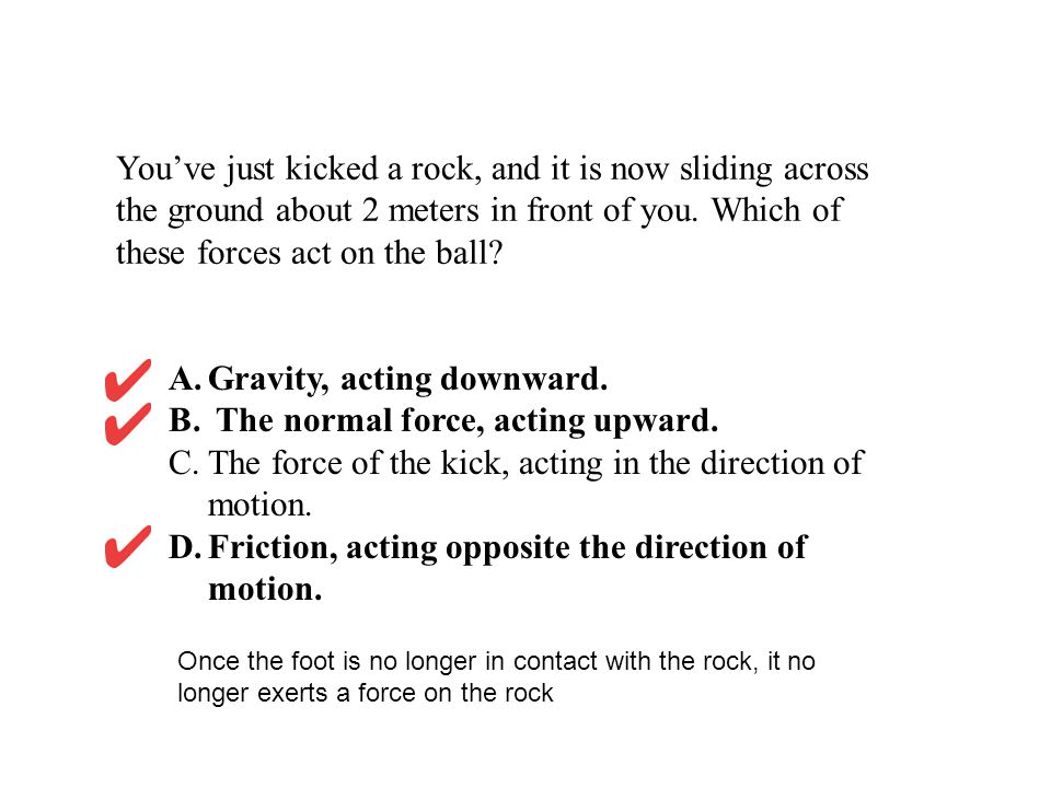 Gravity, acting downward. The normal force, acting upward.