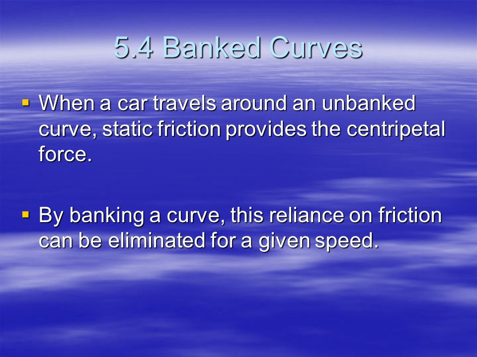 5.4 Banked Curves When a car travels around an unbanked curve, static friction provides the centripetal force.