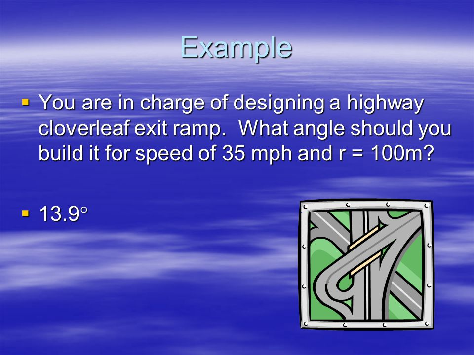 Example You are in charge of designing a highway cloverleaf exit ramp. What angle should you build it for speed of 35 mph and r = 100m