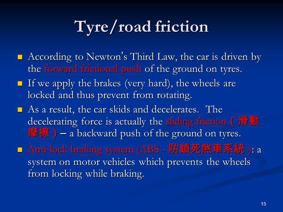 Tyre/road friction According to Newton's Third Law, the car is driven by the forward frictional push of the ground on tyres.