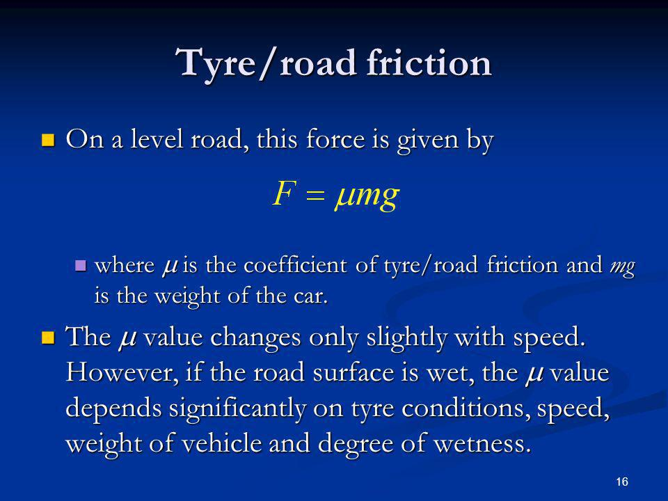 Tyre/road friction On a level road, this force is given by