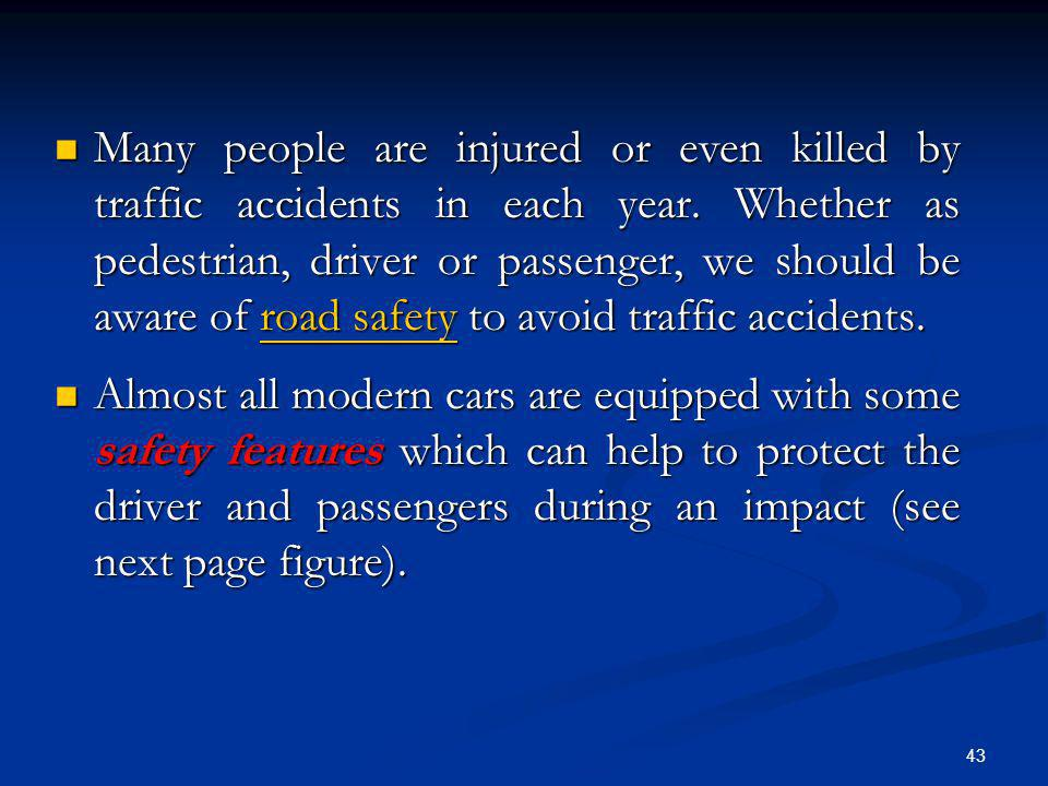 Many people are injured or even killed by traffic accidents in each year. Whether as pedestrian, driver or passenger, we should be aware of road safety to avoid traffic accidents.