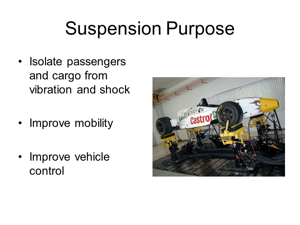 Suspension Purpose Isolate passengers and cargo from vibration and shock.
