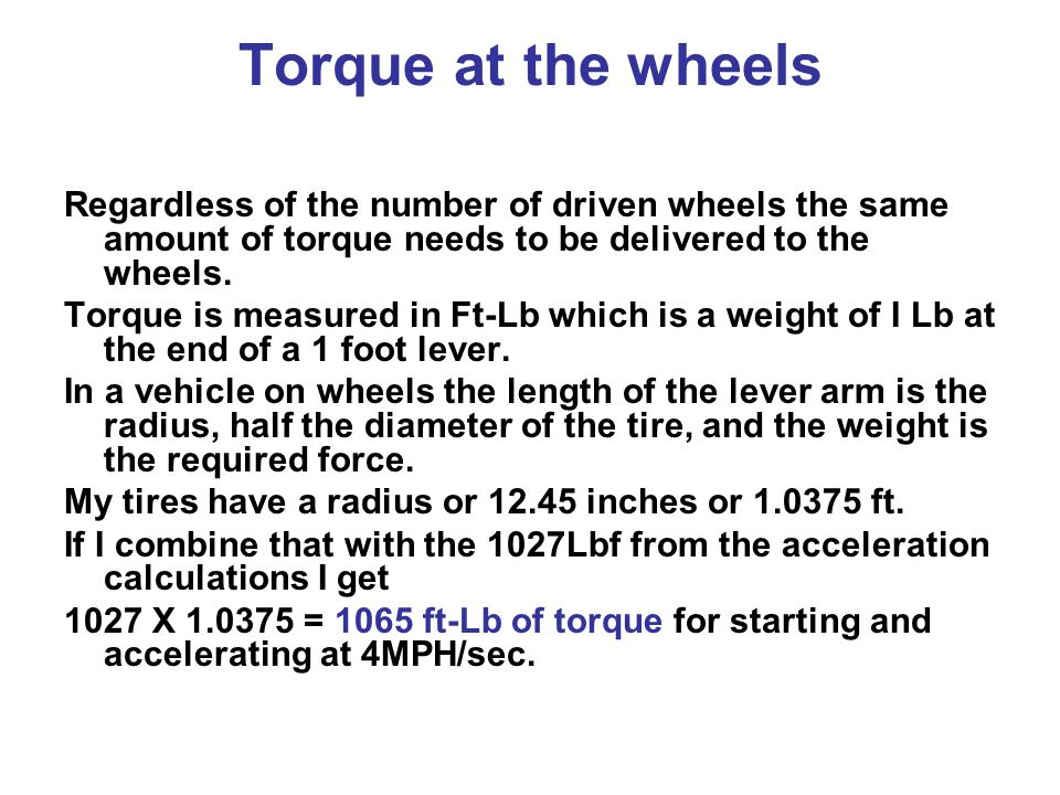 Torque at the wheels Regardless of the number of driven wheels the same amount of torque needs to be delivered to the wheels.