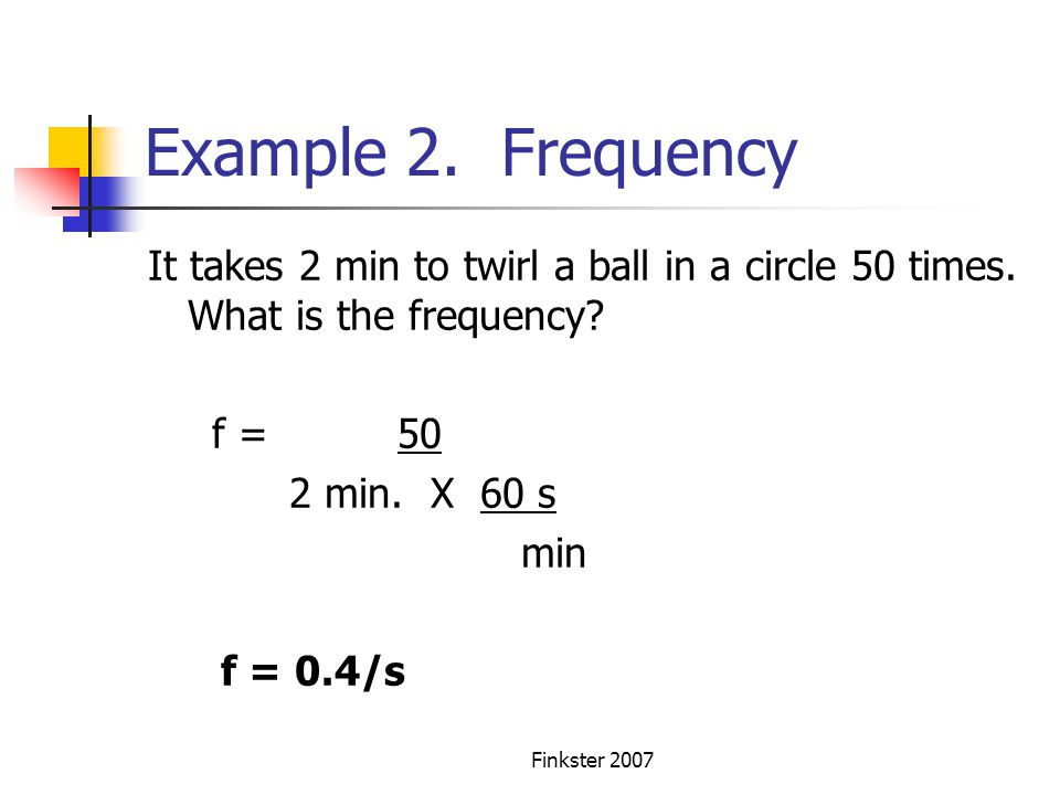 Example 2. Frequency It takes 2 min to twirl a ball in a circle 50 times. What is the frequency f = 50.