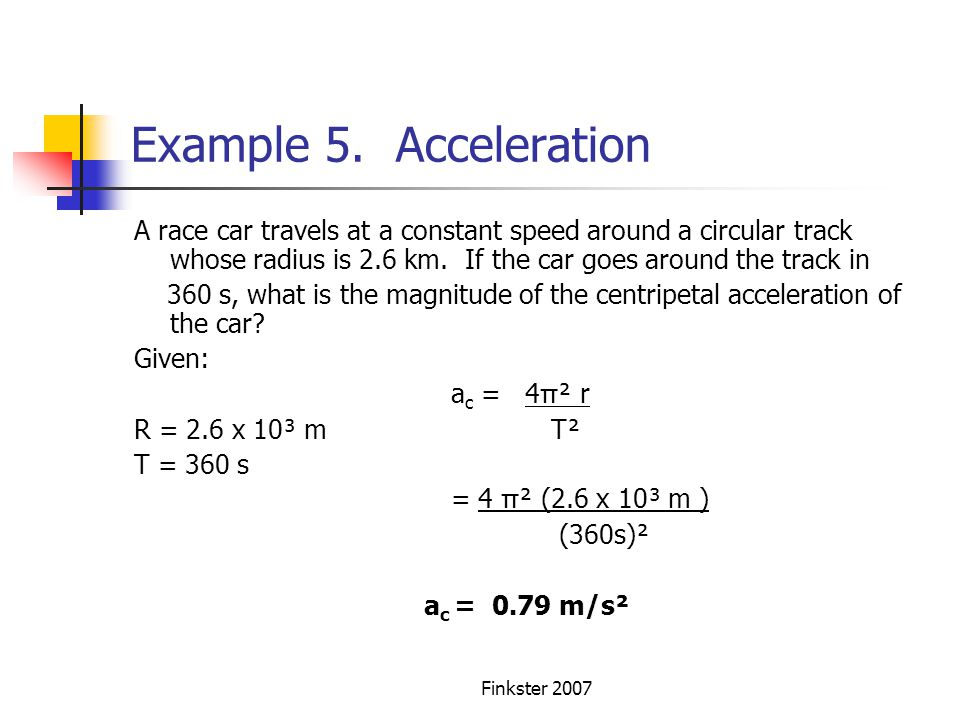 Example 5. Acceleration A race car travels at a constant speed around a circular track whose radius is 2.6 km. If the car goes around the track in.