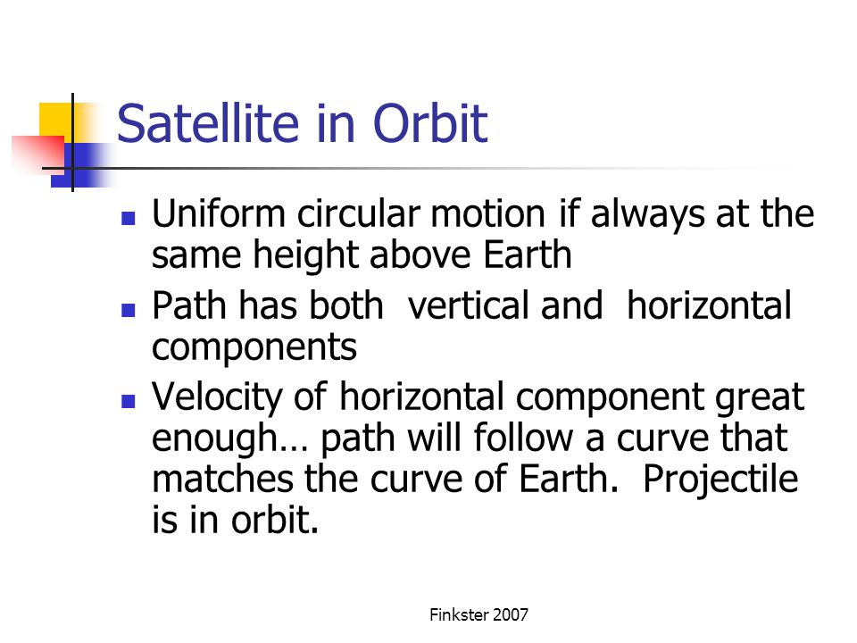 Satellite in Orbit Uniform circular motion if always at the same height above Earth. Path has both vertical and horizontal components.