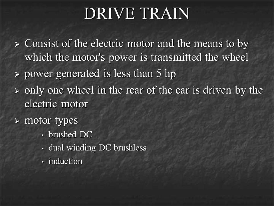 DRIVE TRAIN Consist of the electric motor and the means to by which the motor s power is transmitted the wheel.