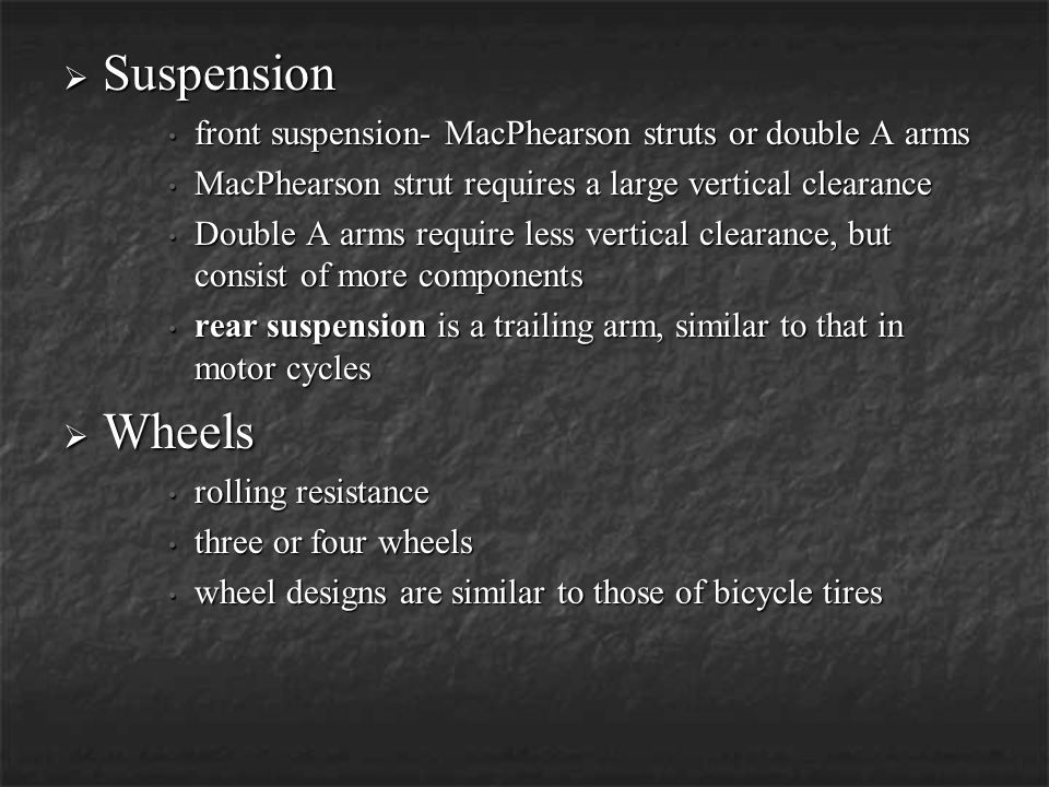 Suspension front suspension- MacPhearson struts or double A arms. MacPhearson strut requires a large vertical clearance.