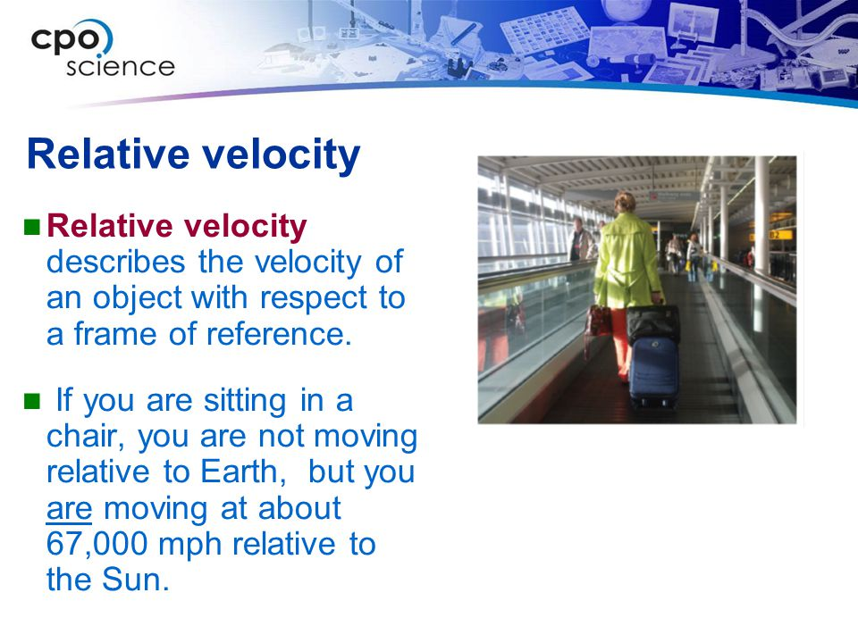 Relative velocity Relative velocity describes the velocity of an object with respect to a frame of reference.