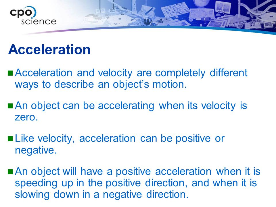 Acceleration Acceleration and velocity are completely different ways to describe an object's motion.