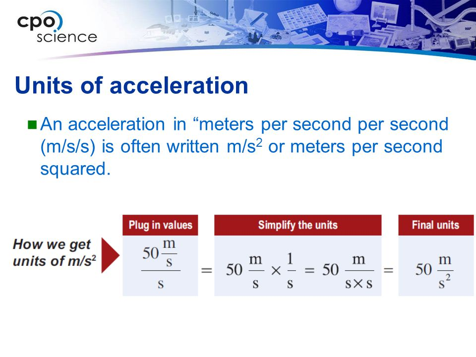 Units of acceleration An acceleration in meters per second per second (m/s/s) is often written m/s2 or meters per second squared.