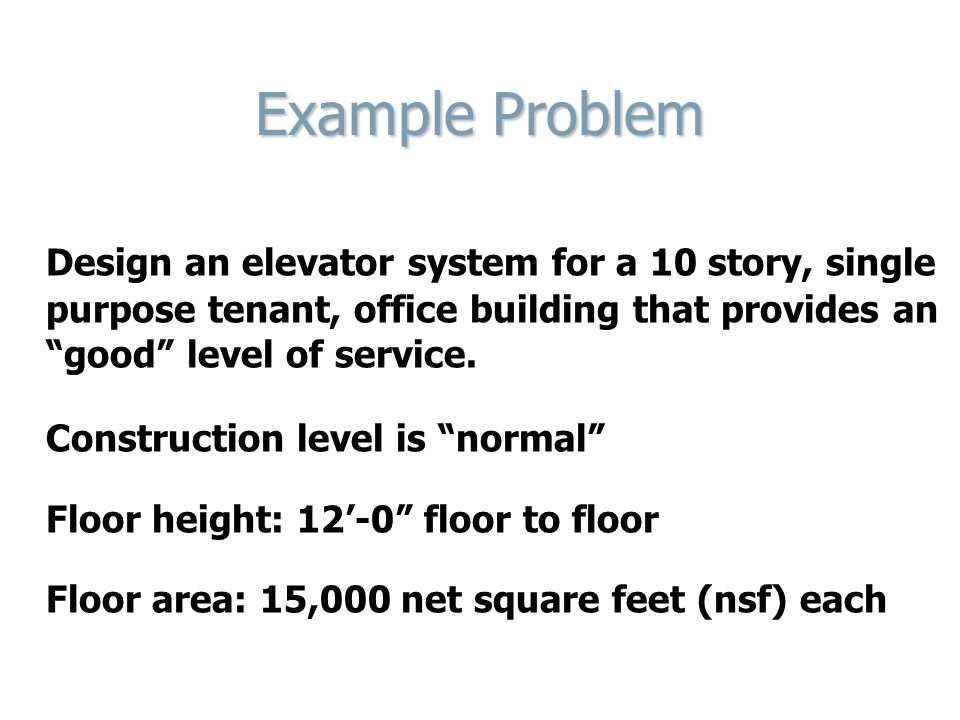 Example Problem Design an elevator system for a 10 story, single purpose tenant, office building that provides an good level of service.