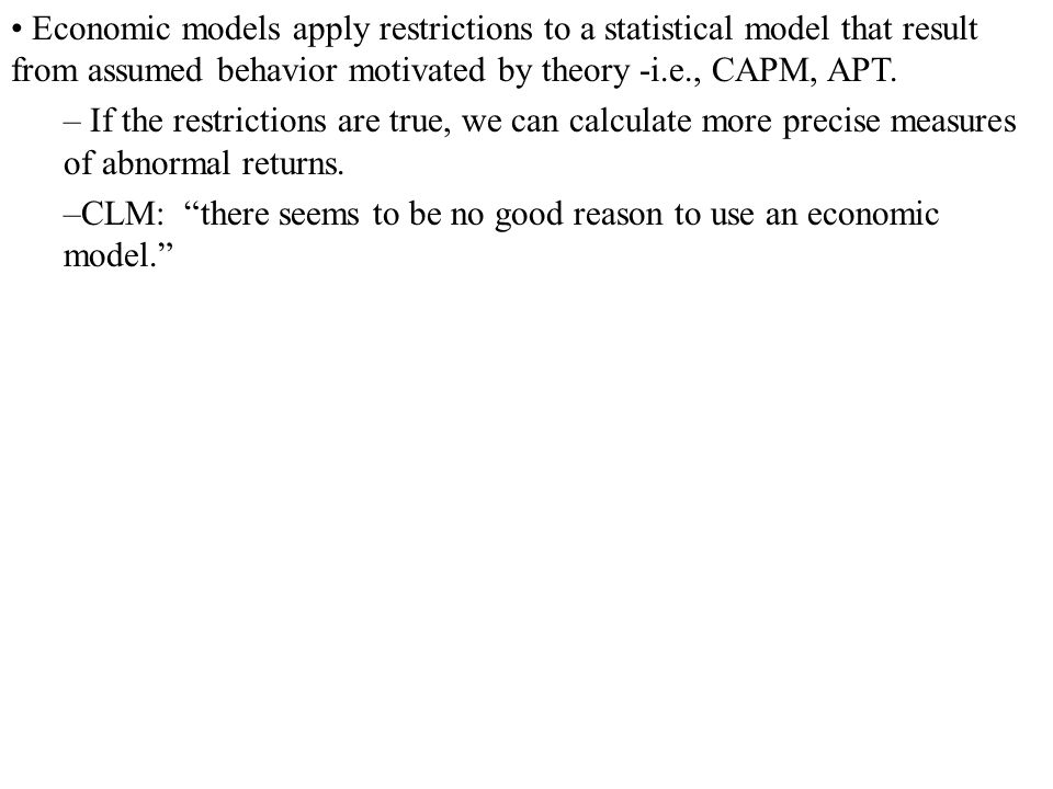 Economic models apply restrictions to a statistical model that result from assumed behavior motivated by theory -i.e., CAPM, APT.