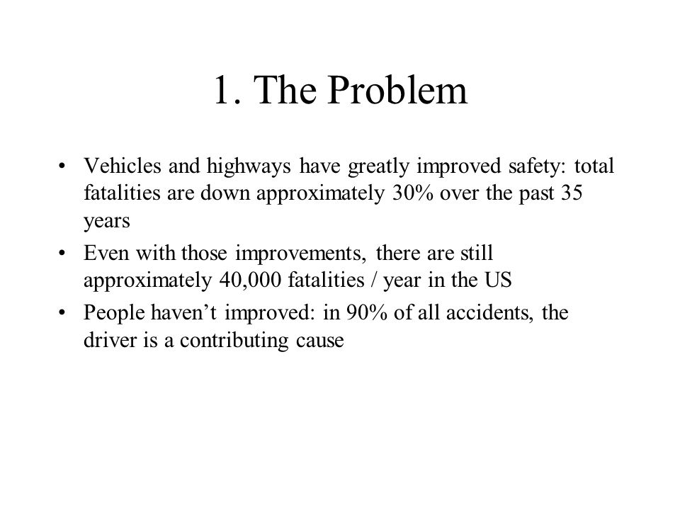 1. The Problem Vehicles and highways have greatly improved safety: total fatalities are down approximately 30% over the past 35 years.