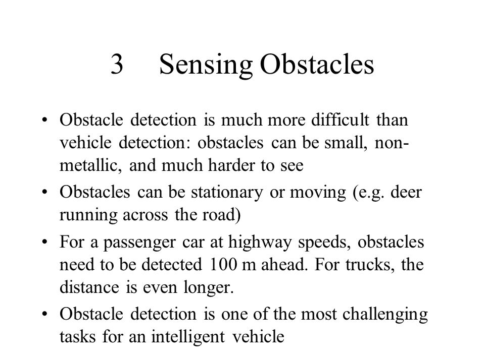 3 Sensing Obstacles Obstacle detection is much more difficult than vehicle detection: obstacles can be small, non-metallic, and much harder to see.