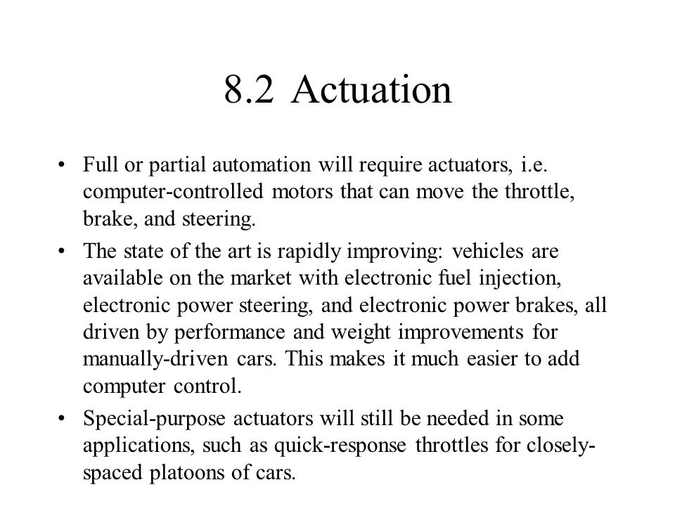 8.2 Actuation Full or partial automation will require actuators, i.e. computer-controlled motors that can move the throttle, brake, and steering.