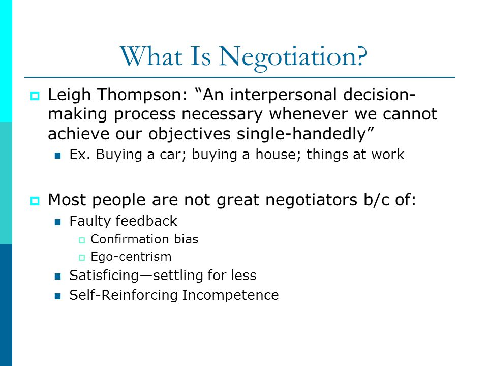 What Is Negotiation Leigh Thompson: An interpersonal decision-making process necessary whenever we cannot achieve our objectives single-handedly