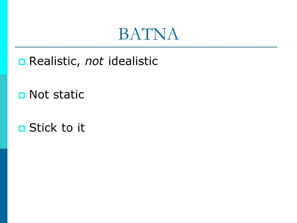 BATNA Realistic, not idealistic Not static Stick to it