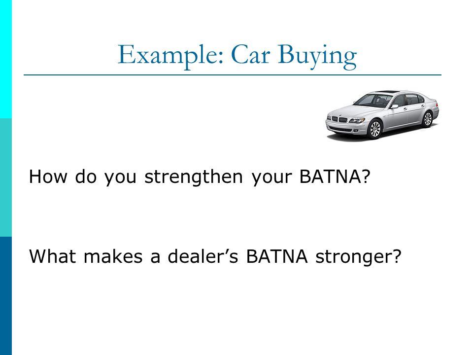 Example: Car Buying How do you strengthen your BATNA