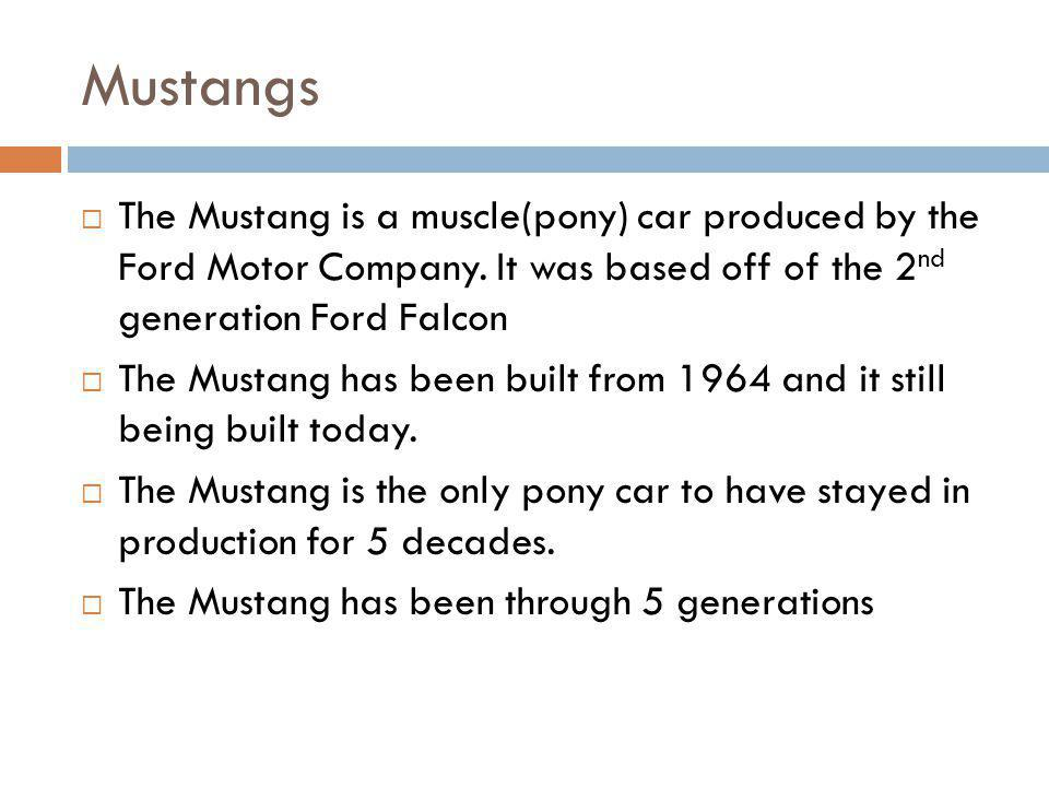 Mustangs The Mustang is a muscle(pony) car produced by the Ford Motor Company. It was based off of the 2nd generation Ford Falcon.