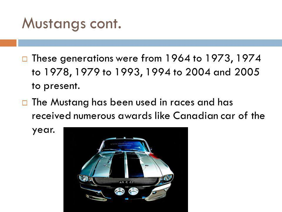 Mustangs cont. These generations were from 1964 to 1973, 1974 to 1978, 1979 to 1993, 1994 to 2004 and 2005 to present.
