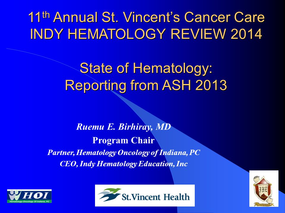 11th Annual St. Vincent's Cancer Care INDY HEMATOLOGY REVIEW 2014 State of Hematology: Reporting from ASH 2013