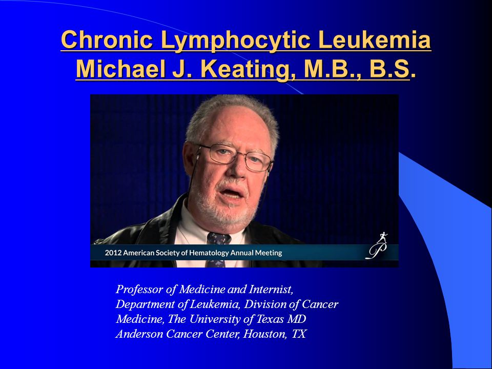 Chronic Lymphocytic Leukemia Michael J. Keating, M.B., B.S.