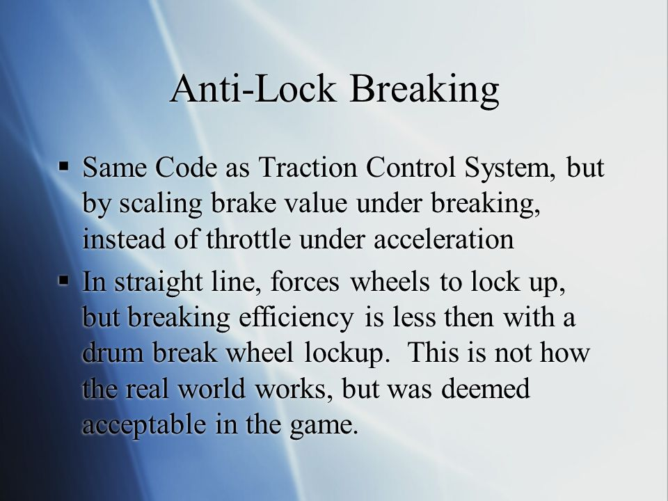 Anti-Lock Breaking Same Code as Traction Control System, but by scaling brake value under breaking, instead of throttle under acceleration.