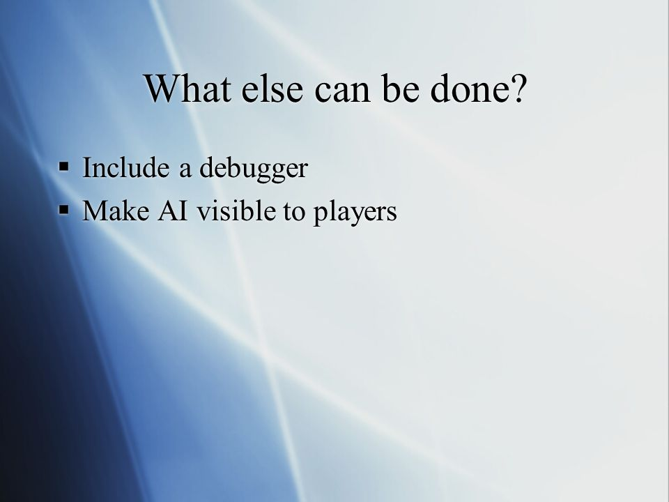 What else can be done Include a debugger Make AI visible to players