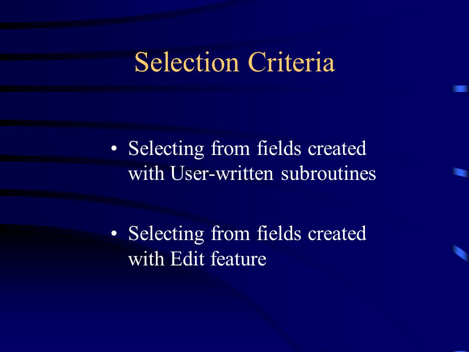 Selection Criteria Selecting from fields created with User-written subroutines.