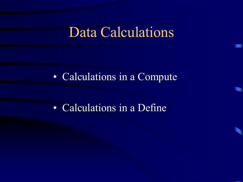 Data Calculations Calculations in a Compute Calculations in a Define
