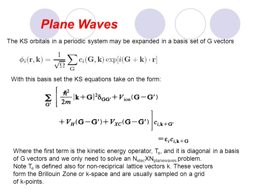 Plane Waves The KS orbitals in a periodic system may be expanded in a basis set of G vectors. With this basis set the KS equations take on the form: