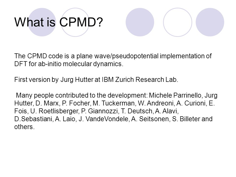 What is CPMD The CPMD code is a plane wave/pseudopotential implementation of DFT for ab-initio molecular dynamics.