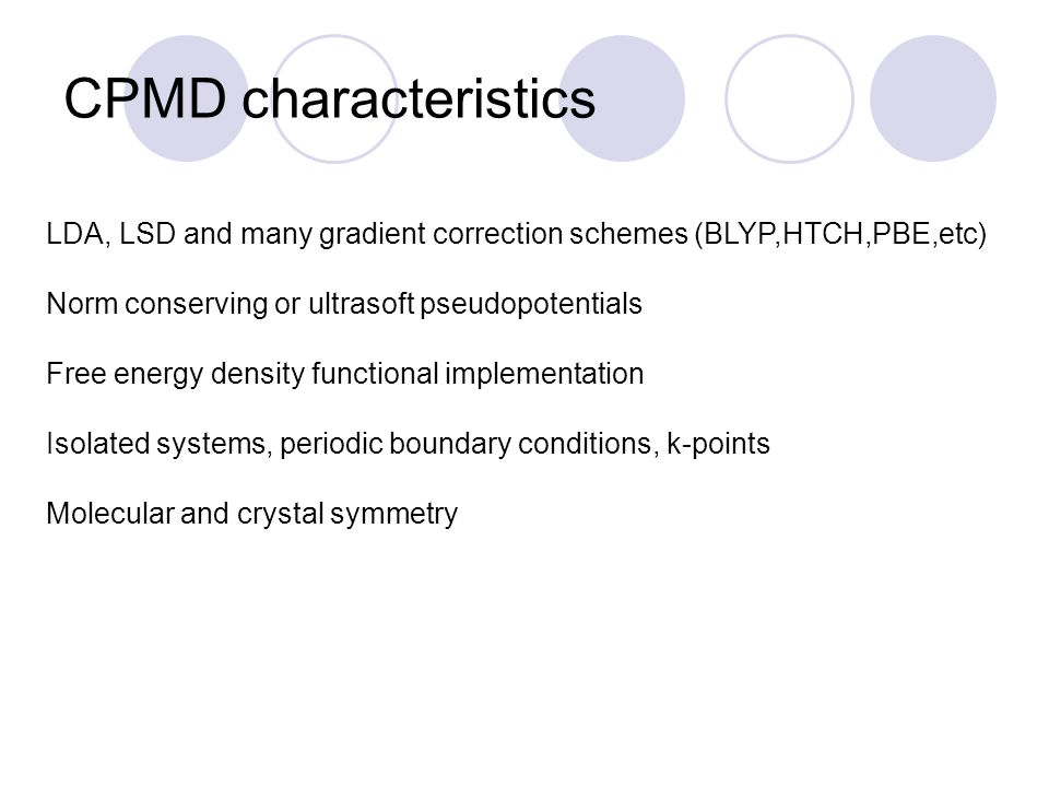 CPMD characteristics LDA, LSD and many gradient correction schemes (BLYP,HTCH,PBE,etc) Norm conserving or ultrasoft pseudopotentials.